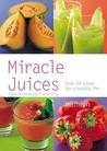 Miracle Juices: Over 50 Juices for a Healthy Life
