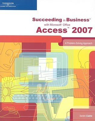 Succeeding in Business with Microsoft Office Access 2007 by Sandra Cable