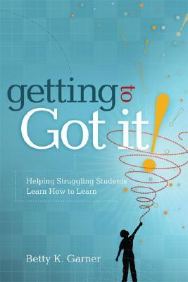 Getting to Got It! Helping Struggling Students Learn How to L... by Betty K. Garner