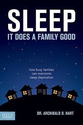 Sleep, It Does A Family Good by Archibald D. Hart