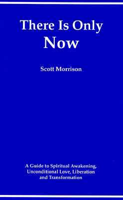 There Is Only Now - A Simple Guide to Spiritual Awakening, Unconditional Love, Liberation and Transformation