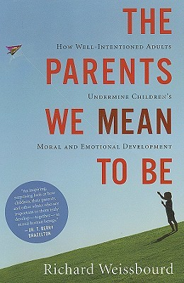 The Parents We Mean To Be by Richard Weissbourd