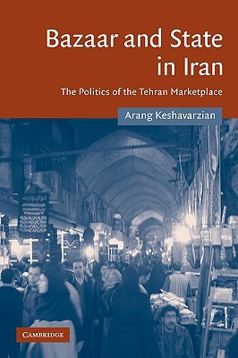Bazaar and State in Iran by Arang Keshavarzian