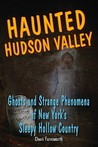 Haunted Hudson Valley: Ghosts and Strange Pheonmena of New York's Sleepy Hollow Country (Haunted Series)
