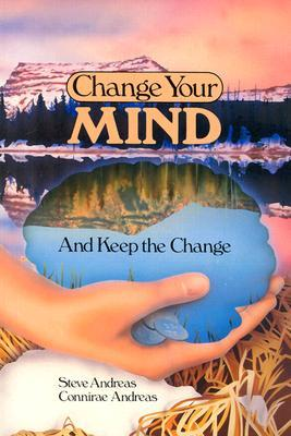 Change Your Mind - And Keep the Change by Connirae Andreas