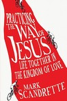 Practicing the Way of Jesus: Life Together in the Kingdom of Love by Mark Scandrette