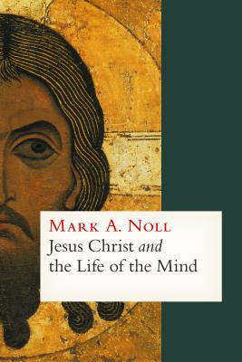 Jesus Christ and the Life of the Mind by Mark A. Noll
