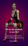 We are the Undead, or are We? - Unraveling Your Favorite Vamp... by Briana Blair