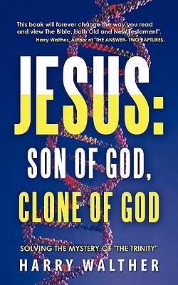 "Jesus: Son of God, Clone of God: Solving the Mystery of ""The Trinity"""