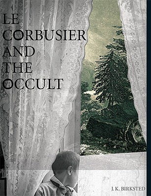 Le Corbusier and the Occult by J.K. Birksted