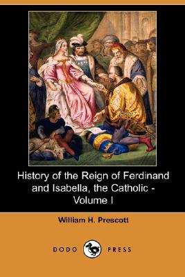 History of the Reign of Ferdinand and Isabella, the Catholic ... by William H. Prescott