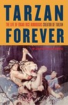 Tarzan Forever: The Life of Edgar Rice Burroughs the Creator of Tarzan