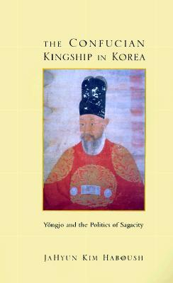 The Confucian Kingship in Korea by JaHyun Kim Haboush