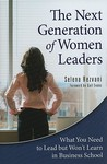 The Next Generation of Women Leaders: What You Need to Lead But Won't Learn in Business School