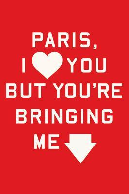 Paris, I Love You but You're Bringing Me Down by Rosecrans Baldwin
