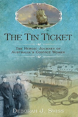 The Tin Ticket: The Heroic Journey of Australia's Convict Women by Deborah J Swiss