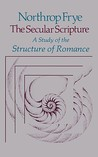 The Secular Scripture: A Study of the Structure of Romance (The Charles Eliot Norton Lectures)