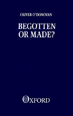 Begotten or Made by Oliver O'Donovan