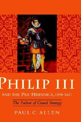 Philip III and the Pax Hispanica, 1598-1621 by Paul C. Allen