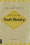 The Volunteer's Field Guide to Youth Ministry: Practical Ways to Make a Permanent Difference in Teenagers Lives