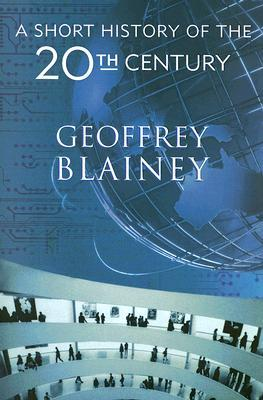 A Short History of the 20th Century by Geoffrey Blainey