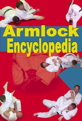 Armlock Encyclopedia: 85 Armlocks for Jujitsu, Judo, Sambo and Mixed Martial Arts