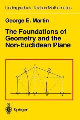 The Foundations of Geometry and the Non-Euclidean Plane by George E. Martin