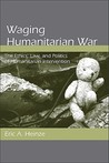 Waging Humanitarian War: The Ethics, Law, and Politics of Humanitarian Intervention