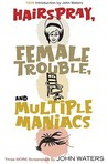 Three More Screenplays: Hairspray / Female Trouble / Multiple Maniacs