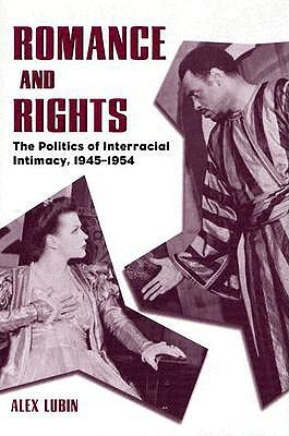 Romance And Rights: The Politics Of Interracial Intimacy, 1945 1954
