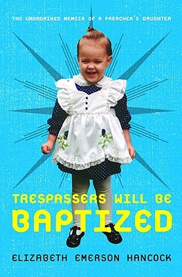 Trespassers Will Be Baptized by Elizabeth Emerson Hancock