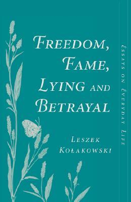 Freedom, Fame, Lying And Betrayal by Leszek Kołakowski