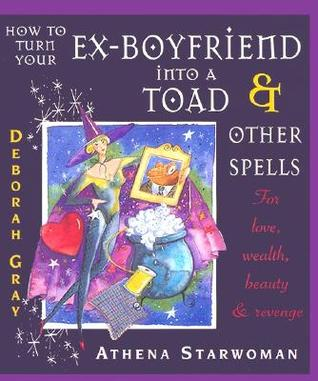 How to Turn Your Ex-Boyfriend into a Toad: And Other Spells for Love, Wealth, Beauty, and Revenge