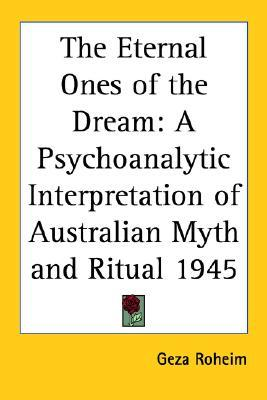 The Eternal Ones of the Dream: A Psychoanalytic Interpretation of Australian Myth and Ritual 1945