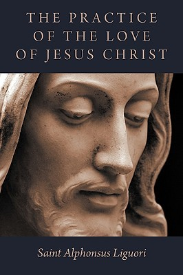The Practice of the Love of Jesus Christ by Alphonsus Maria de Liguori