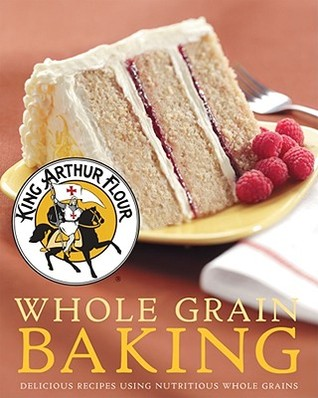 King Arthur Flour Whole Grain Baking by King Arthur Flour