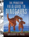 The Princeton Field Guide to Dinosaurs by Gregory S. Paul