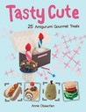 Tasty Cute: 25 Amigurumi Gourmet Treats