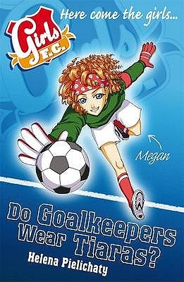 Girls F.C.: Do Goalkeepers Wear Tiaras? (Girls F.C., #1)