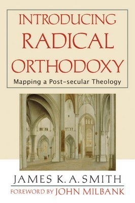 Introducing Radical Orthodoxy by James K.A. Smith