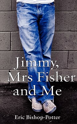 Jimmy, Mrs Fisher and Me by Eric Bishop-Potter
