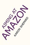 Aiming at Amazon: The NEW Business of Self Publishing, or A Successful Self Publisher's Secrets of How to Publish Books for Profit with Print on Demand and Book Marketing on Amazon.com