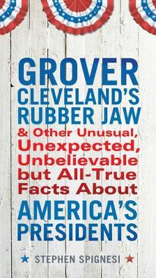 Grover Cleveland's Rubber Jaw and Other Unusual, Unexpected, ... by Stephen Spignesi