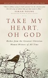 Take My Heart, Oh God: Riches from the Greatest Christian Women Writers of All Time