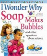 I Wonder Why Soap Makes Bubbles and Other Questions About Science (I Wonder Why)