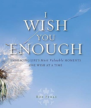 I Wish You Enough: Embracing Life's Most Valuable Moments One Wish at a Time