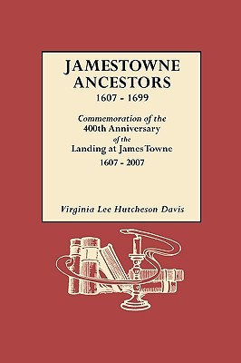 Jamestowne Ancestors, 1607-1699. Commemoration of the 400th Anniversary of the Landing at James Towne, 1607-2007