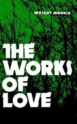 The Works of Love by Wright Morris