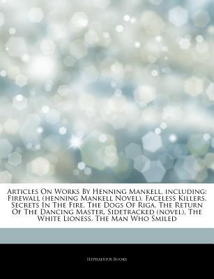 Articles on Works by Henning Mankell, Including: Firewall (Henning Mankell Novel), Faceless Killers, Secrets in the Fire, the Dogs of Riga, the Return
