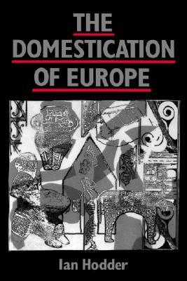 The Domestication of Europe by Ian Hodder